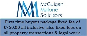 McGuigan Malone Solicitors - First time buyers package fixed fee of £750.00 all inclusive, also fixed fees on all property transactions and legal work